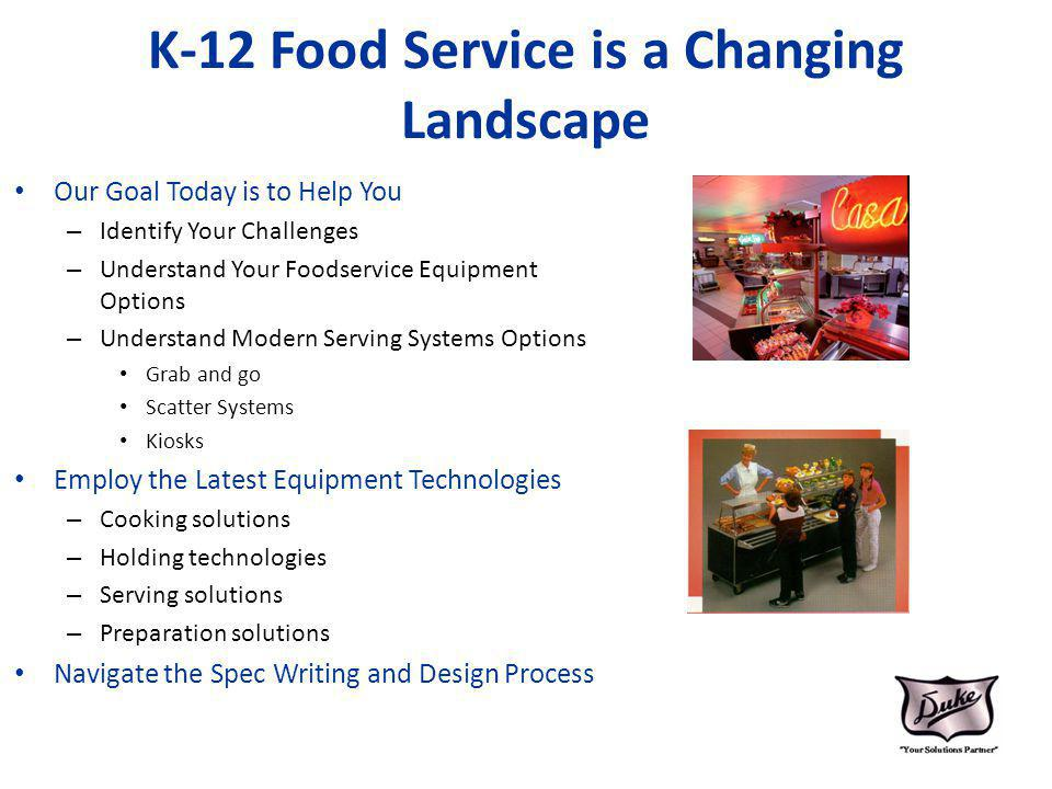 K-12 Food Service is a Changing Landscape Our Goal Today is to Help You – Identify Your Challenges – Understand Your Foodservice Equipment Options – U