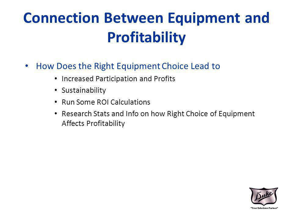 Connection Between Equipment and Profitability How Does the Right Equipment Choice Lead to Increased Participation and Profits Sustainability Run Some ROI Calculations Research Stats and Info on how Right Choice of Equipment Affects Profitability