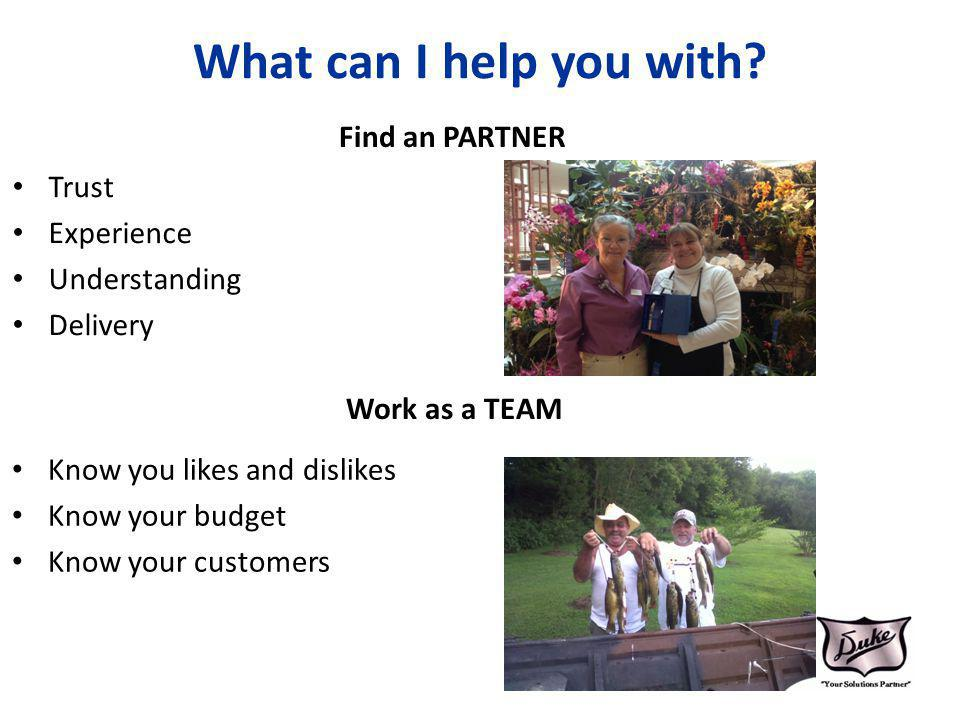 What can I help you with? Find an PARTNER Trust Experience Understanding Delivery Work as a TEAM Know you likes and dislikes Know your budget Know you