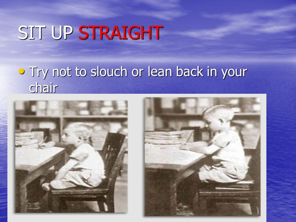 SIT UP STRAIGHT Try not to slouch or lean back in your chair Try not to slouch or lean back in your chair