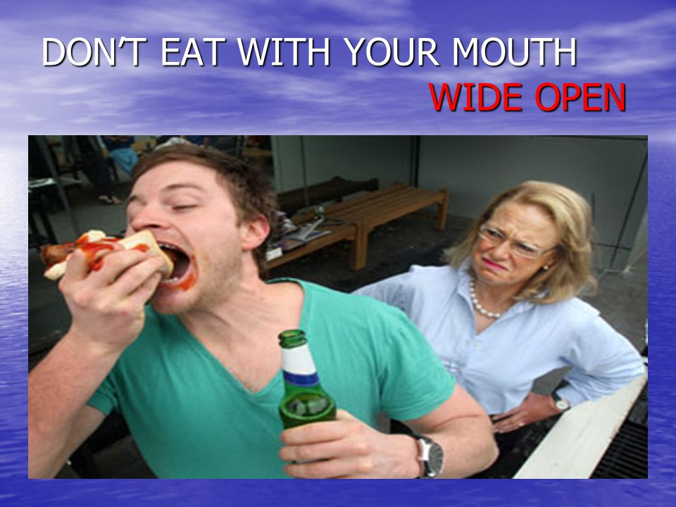 DONT EAT WITH YOUR MOUTH WIDE OPEN