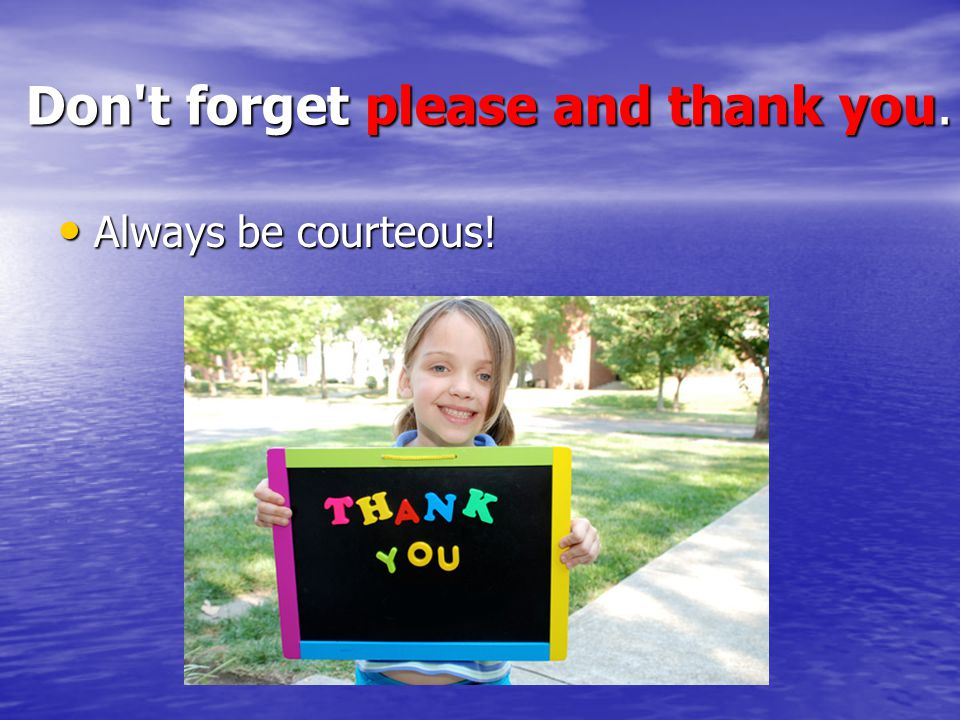 Don t forget please and thank you. Always be courteous! Always be courteous!