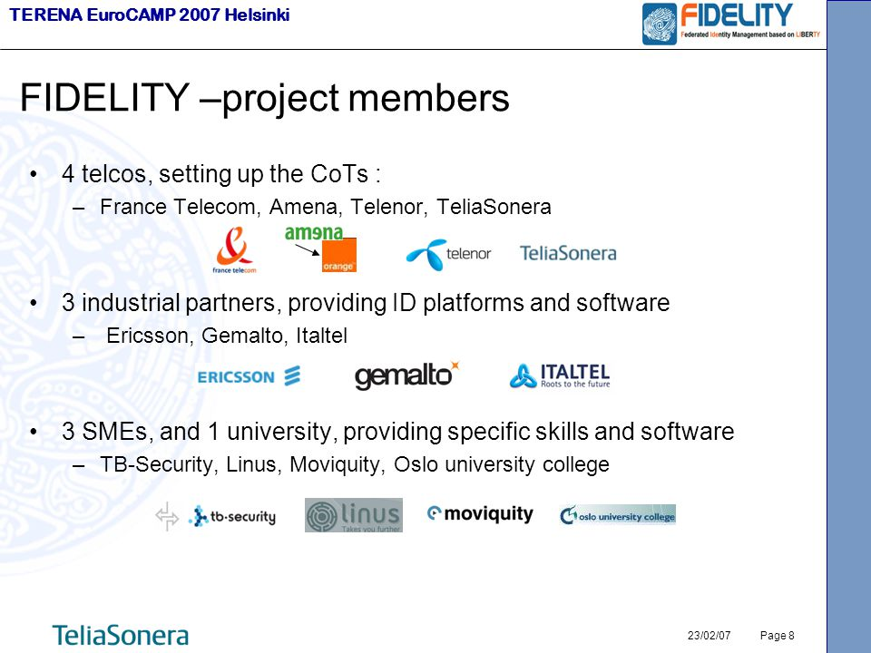 TERENA EuroCAMP 2007 Helsinki 23/02/07 Page 8 FIDELITY –project members 4 telcos, setting up the CoTs : –France Telecom, Amena, Telenor, TeliaSonera 3 industrial partners, providing ID platforms and software – Ericsson, Gemalto, Italtel 3 SMEs, and 1 university, providing specific skills and software –TB-Security, Linus, Moviquity, Oslo university college