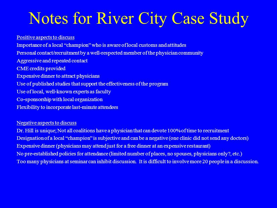 Notes for River City Case Study Positive aspects to discuss Importance of a local champion who is aware of local customs and attitudes Personal contact/recruitment by a well-respected member of the physician community Aggressive and repeated contact CME credits provided Expensive dinner to attract physicians Use of published studies that support the effectiveness of the program Use of local, well-known experts as faculty Co-sponsorship with local organization Flexibility to incorporate last-minute attendees Negative aspects to discuss Dr.