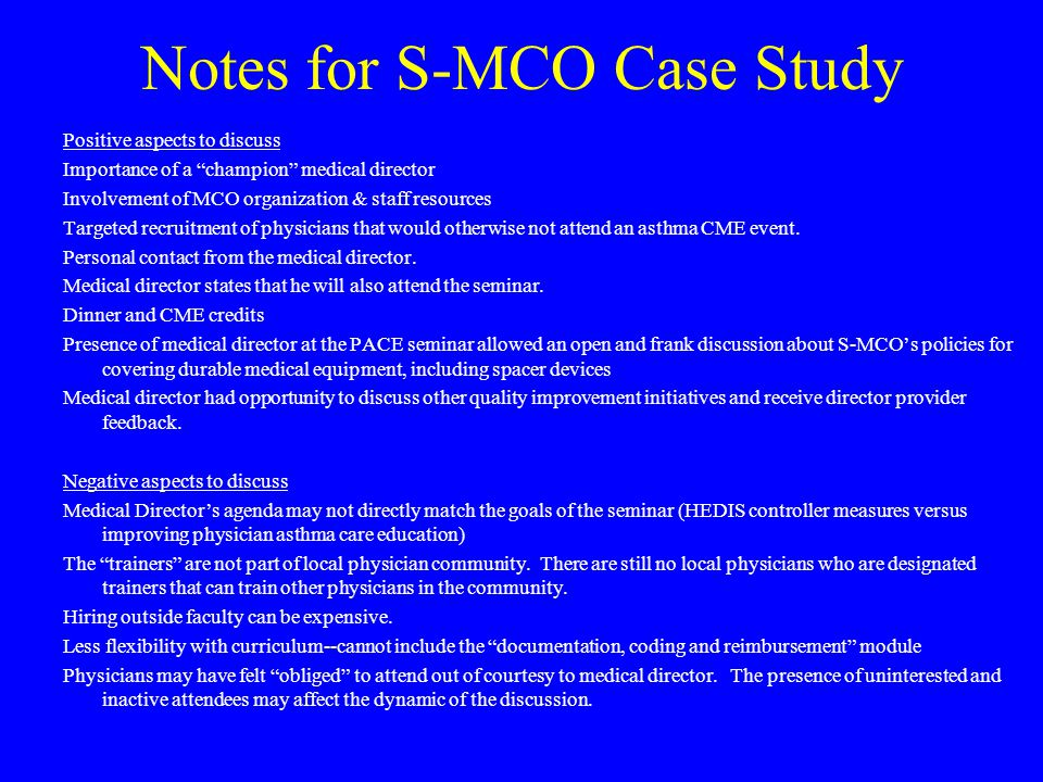 Notes for S-MCO Case Study Positive aspects to discuss Importance of a champion medical director Involvement of MCO organization & staff resources Targeted recruitment of physicians that would otherwise not attend an asthma CME event.