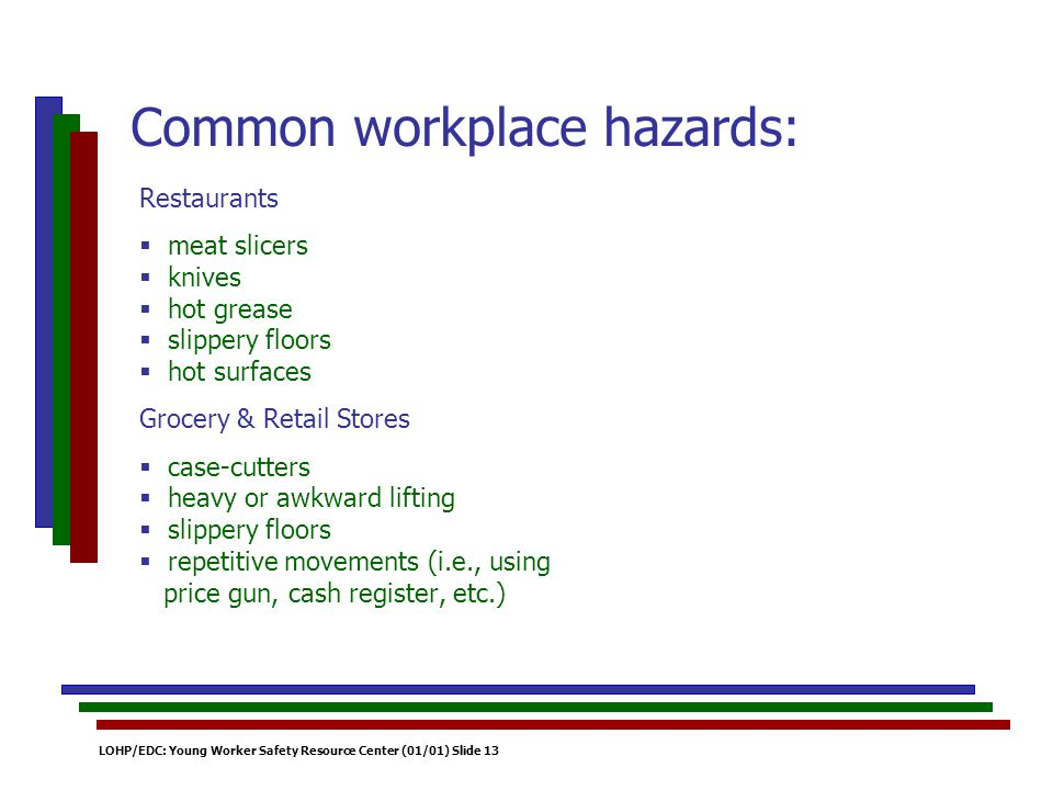 LOHP/EDC: Young Worker Safety Resource Center (01/01) Slide 13 Restaurants meat slicers knives hot grease slippery floors hot surfaces Grocery & Retail Stores case-cutters heavy or awkward lifting slippery floors repetitive movements (i.e., using price gun, cash register, etc.) Common workplace hazards: