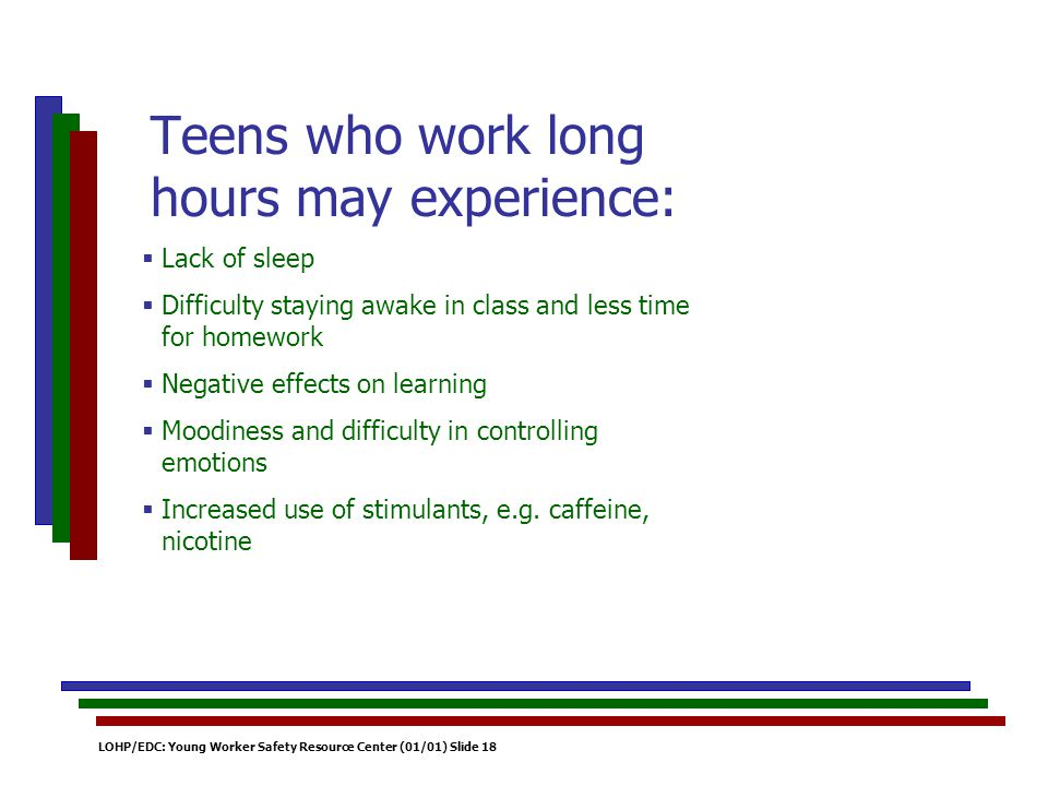 LOHP/EDC: Young Worker Safety Resource Center (01/01) Slide 18 Lack of sleep Difficulty staying awake in class and less time for homework Negative effects on learning Moodiness and difficulty in controlling emotions Increased use of stimulants, e.g.
