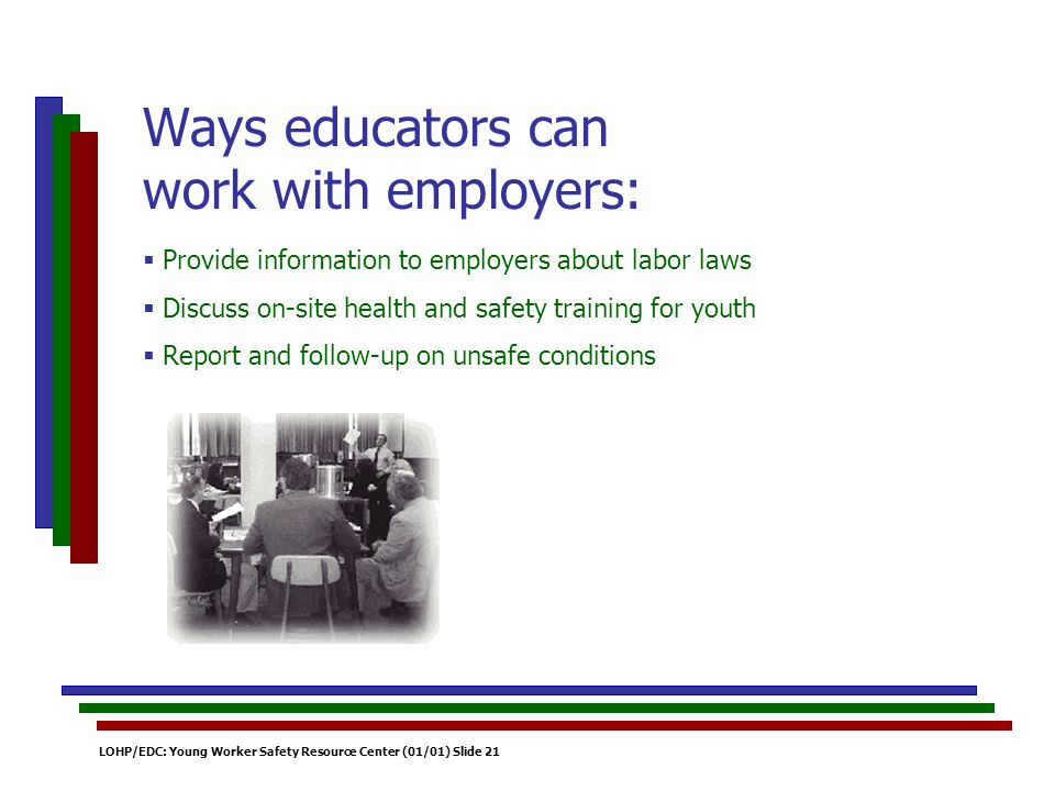 LOHP/EDC: Young Worker Safety Resource Center (01/01) Slide 21 Provide information to employers about labor laws Discuss on-site health and safety training for youth Report and follow-up on unsafe conditions Ways educators can work with employers: