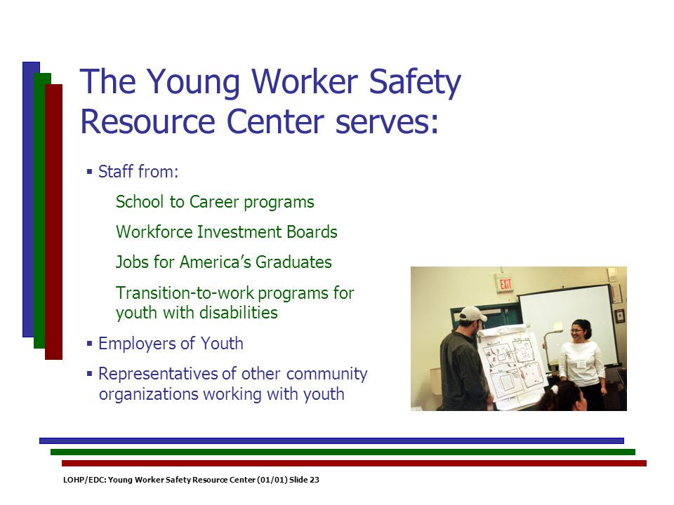 LOHP/EDC: Young Worker Safety Resource Center (01/01) Slide 23 Staff from: School to Career programs Workforce Investment Boards Jobs for Americas Graduates Transition-to-work programs for youth with disabilities Employers of Youth Representatives of other community organizations working with youth The Young Worker Safety Resource Center serves:
