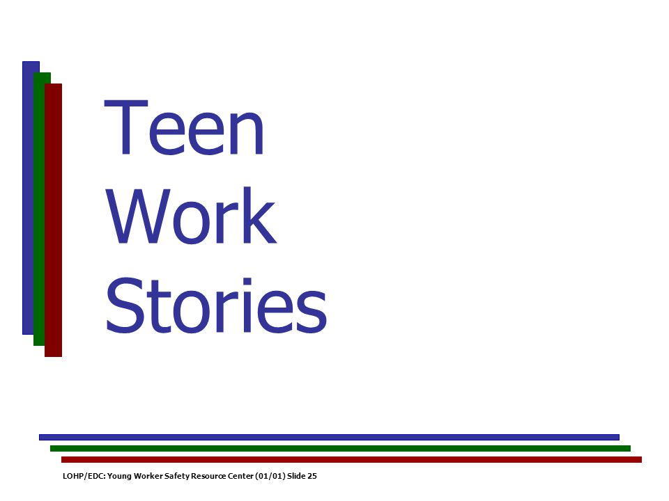 LOHP/EDC: Young Worker Safety Resource Center (01/01) Slide 25 Teen Work Stories
