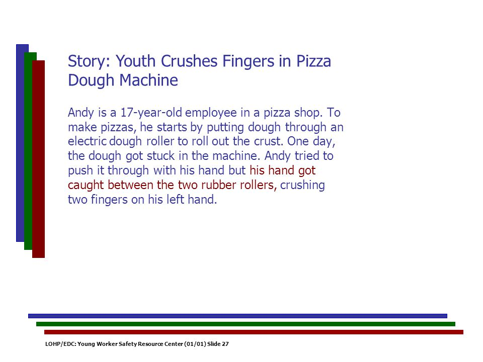 LOHP/EDC: Young Worker Safety Resource Center (01/01) Slide 27 Andy is a 17-year-old employee in a pizza shop. To make pizzas, he starts by putting do