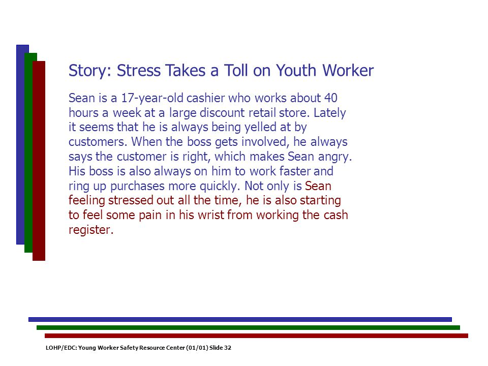 LOHP/EDC: Young Worker Safety Resource Center (01/01) Slide 32 Sean is a 17-year-old cashier who works about 40 hours a week at a large discount retail store.