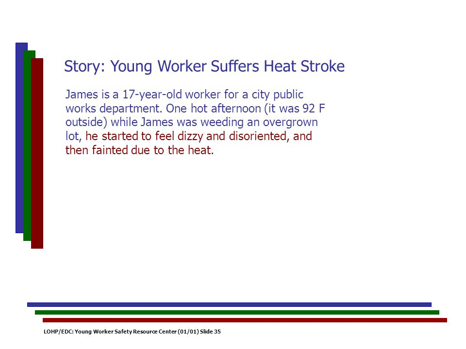 LOHP/EDC: Young Worker Safety Resource Center (01/01) Slide 35 James is a 17-year-old worker for a city public works department. One hot afternoon (it