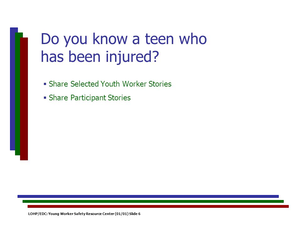 LOHP/EDC: Young Worker Safety Resource Center (01/01) Slide 6 Share Selected Youth Worker Stories Share Participant Stories Do you know a teen who has been injured