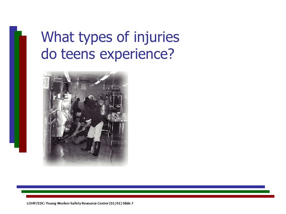 LOHP/EDC: Young Worker Safety Resource Center (01/01) Slide 7 What types of injuries do teens experience?