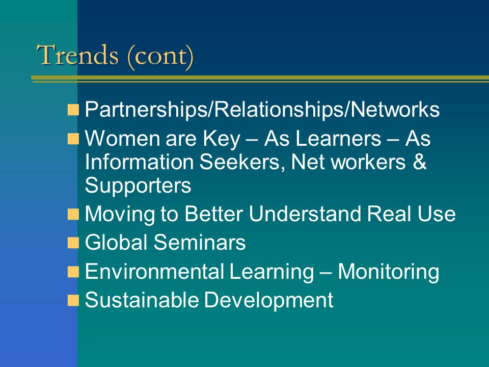 Trends (cont) Partnerships/Relationships/Networks Women are Key – As Learners – As Information Seekers, Net workers & Supporters Moving to Better Unde