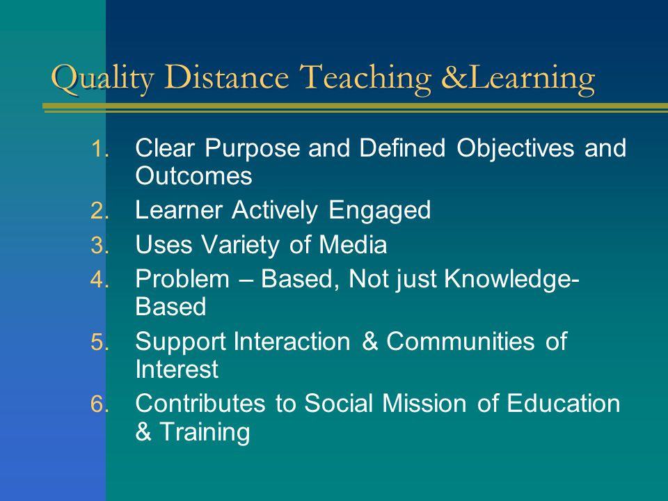 Quality Distance Teaching &Learning 1. Clear Purpose and Defined Objectives and Outcomes 2. Learner Actively Engaged 3. Uses Variety of Media 4. Probl