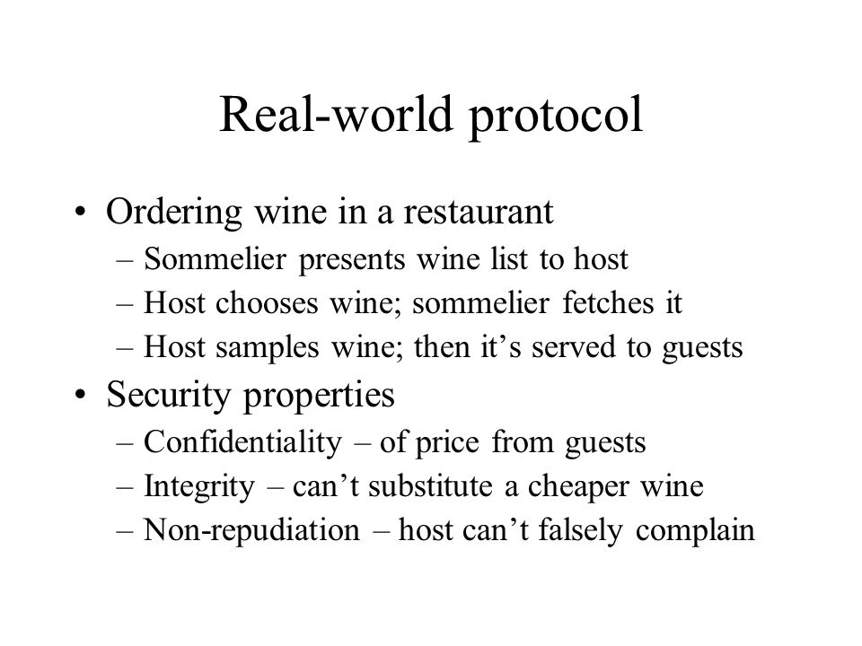 Real-world protocol Ordering wine in a restaurant –Sommelier presents wine list to host –Host chooses wine; sommelier fetches it –Host samples wine; then its served to guests Security properties –Confidentiality – of price from guests –Integrity – cant substitute a cheaper wine –Non-repudiation – host cant falsely complain
