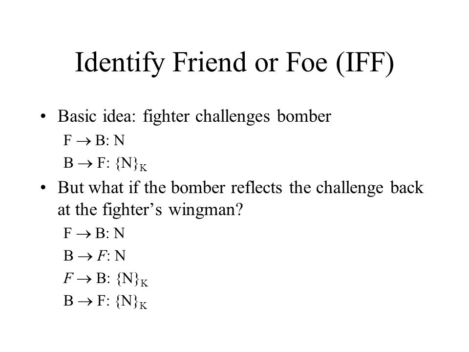 Identify Friend or Foe (IFF) Basic idea: fighter challenges bomber F B: N B F: {N} K But what if the bomber reflects the challenge back at the fighters wingman.
