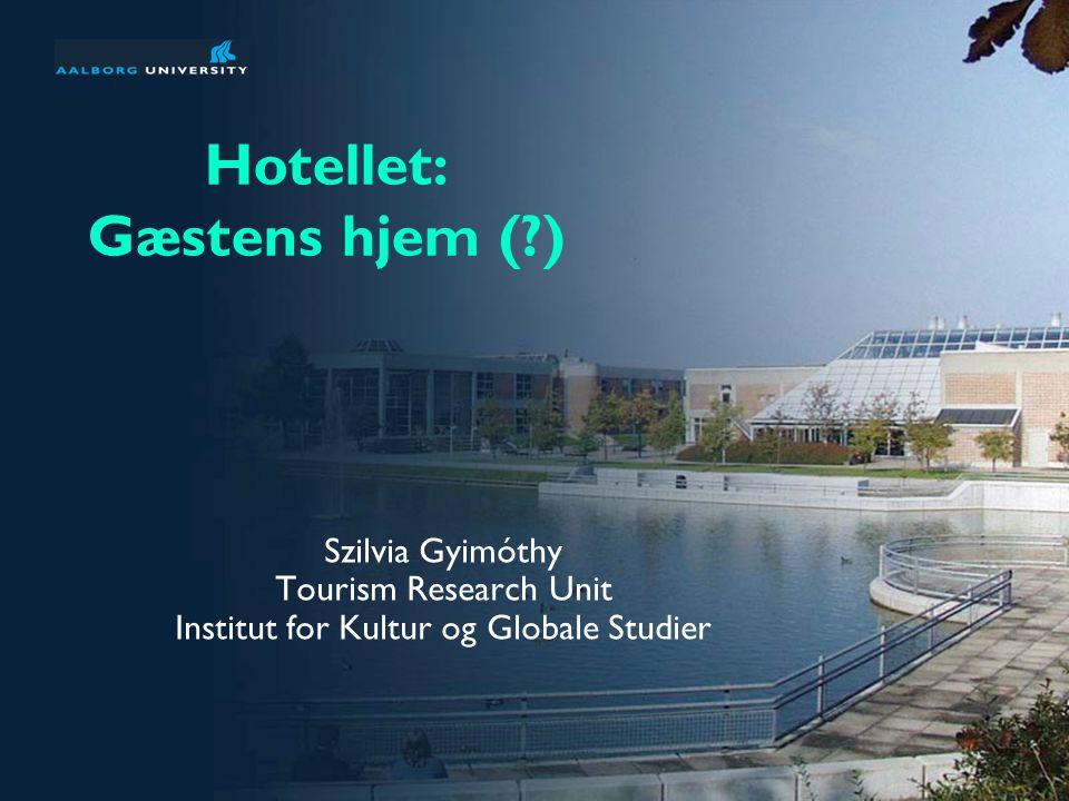 Hotellet: Gæstens hjem ( ) Szilvia Gyimóthy Tourism Research Unit Institut for Kultur og Globale Studier
