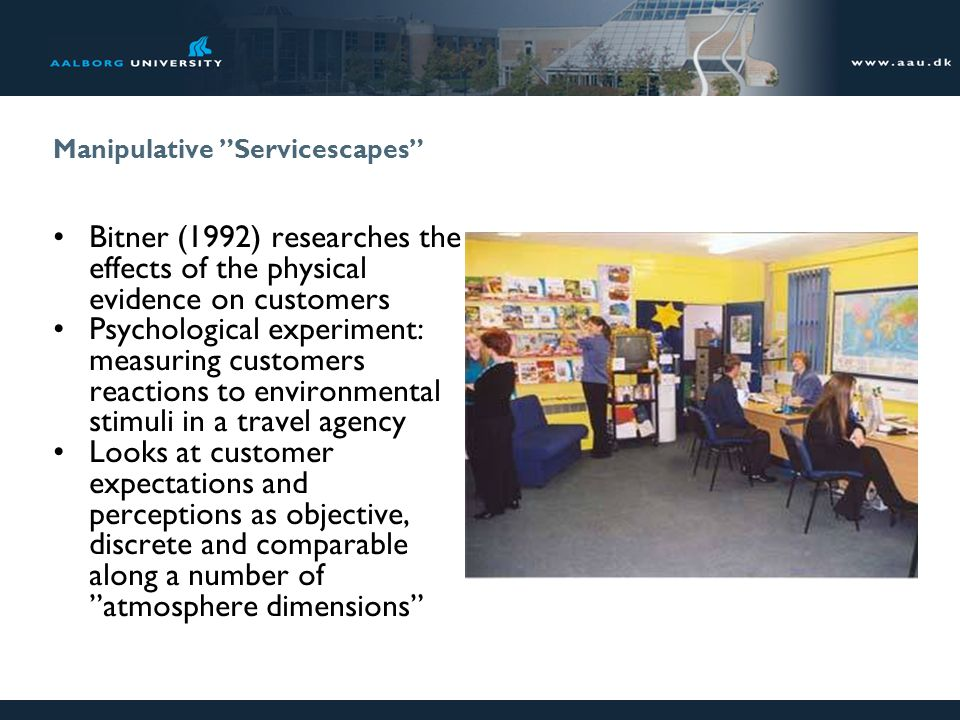 Manipulative Servicescapes Bitner (1992) researches the effects of the physical evidence on customers Psychological experiment: measuring customers re