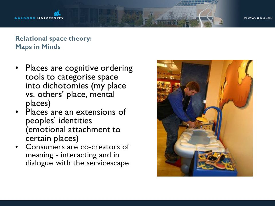 Relational space theory: Maps in Minds Places are cognitive ordering tools to categorise space into dichotomies (my place vs. others place, mental pla