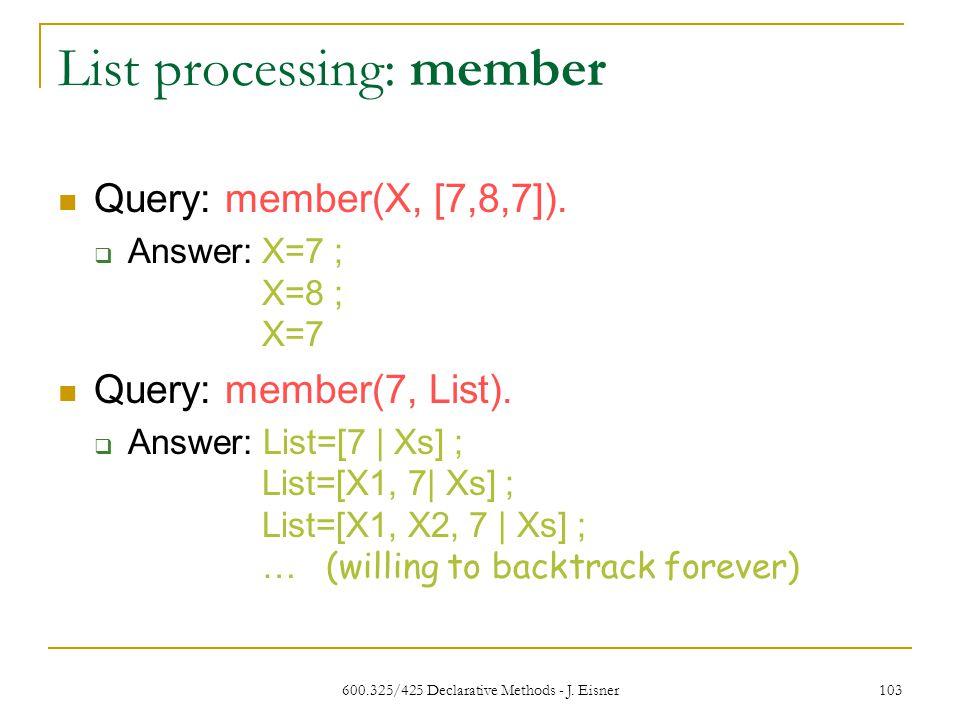 600.325/425 Declarative Methods - J. Eisner 103 List processing: member Query: member(X, [7,8,7]).