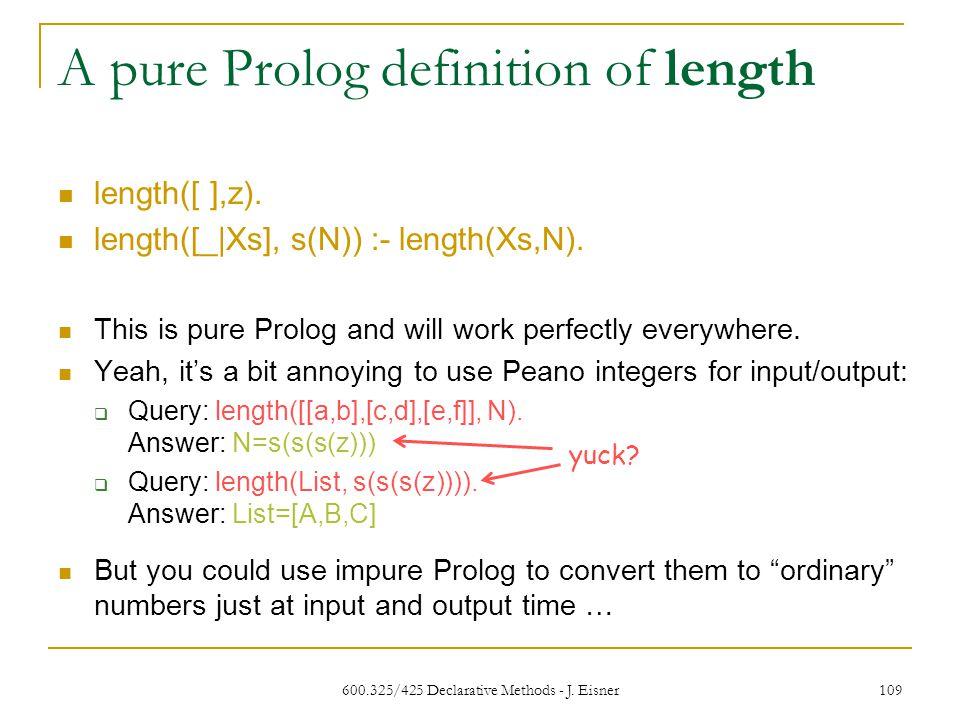 600.325/425 Declarative Methods - J. Eisner 109 A pure Prolog definition of length length([ ],z).