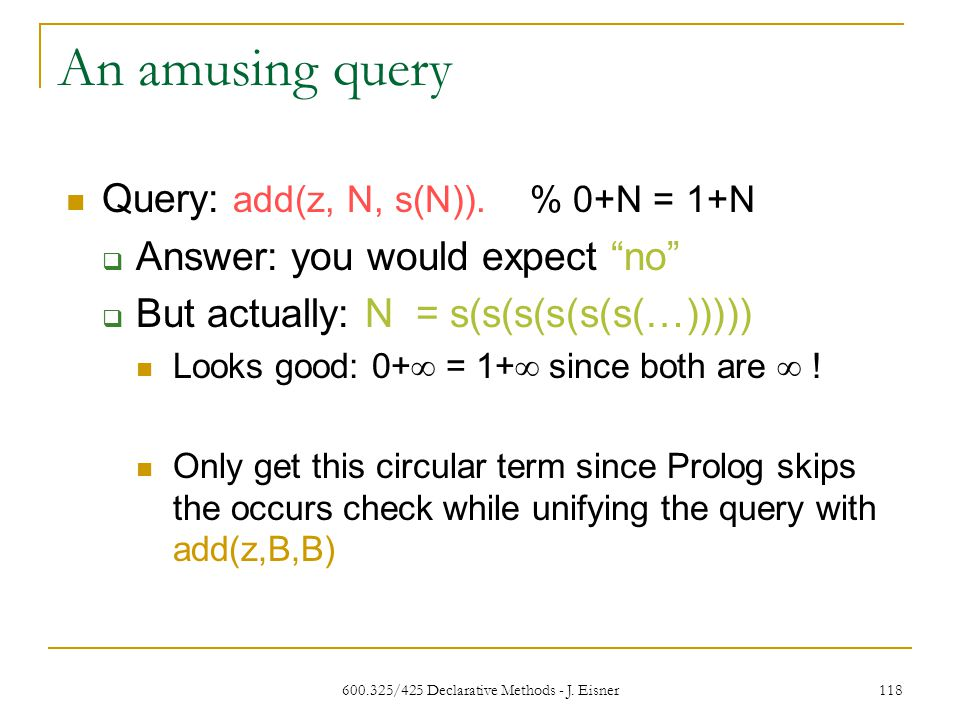 600.325/425 Declarative Methods - J. Eisner 118 An amusing query Query: add(z, N, s(N)).