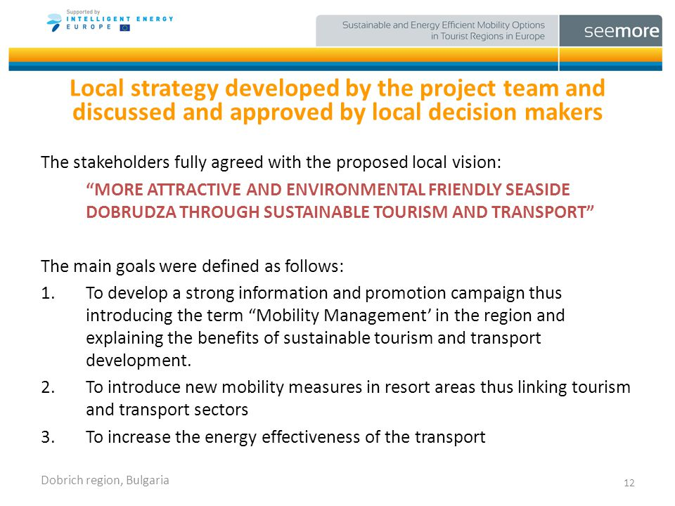 Local strategy developed by the project team and discussed and approved by local decision makers The stakeholders fully agreed with the proposed local vision: MORE ATTRACTIVE AND ENVIRONMENTAL FRIENDLY SEASIDE DOBRUDZA THROUGH SUSTAINABLE TOURISM AND TRANSPORT The main goals were defined as follows: 1.To develop a strong information and promotion campaign thus introducing the term Mobility Management in the region and explaining the benefits of sustainable tourism and transport development.