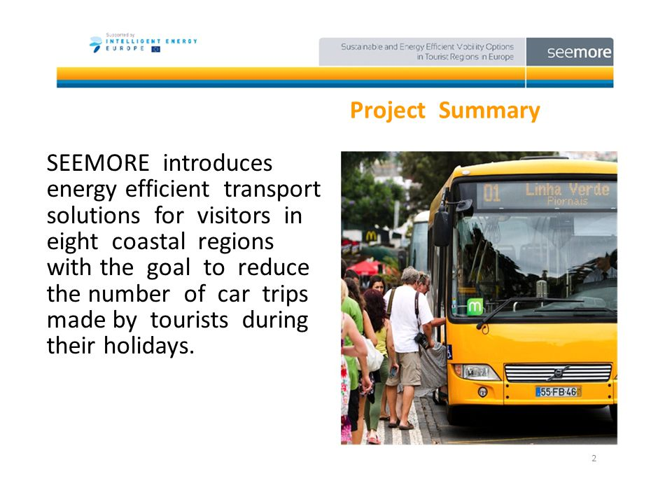 Project Summary SEEMORE introduces energy efficient transport solutions for visitors in eight coastal regions with the goal to reduce the number of car trips made by tourists during their holidays.