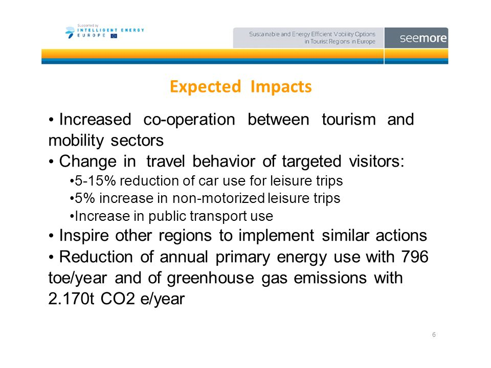 Expected Impacts 6 Increased co-operation between tourism and mobility sectors Change in travel behavior of targeted visitors: 5-15% reduction of car use for leisure trips 5% increase in non-motorized leisure trips Increase in public transport use Inspire other regions to implement similar actions Reduction of annual primary energy use with 796 toe/year and of greenhouse gas emissions with 2.170t CO2 e/year
