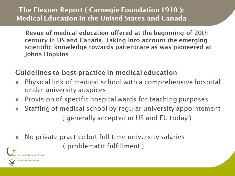 The Flexner Report ( Carnegie Foundation 1910 ): Medical Education in the United States and Canada Revue of medical education offered at the beginning of 20th century in US and Canada.