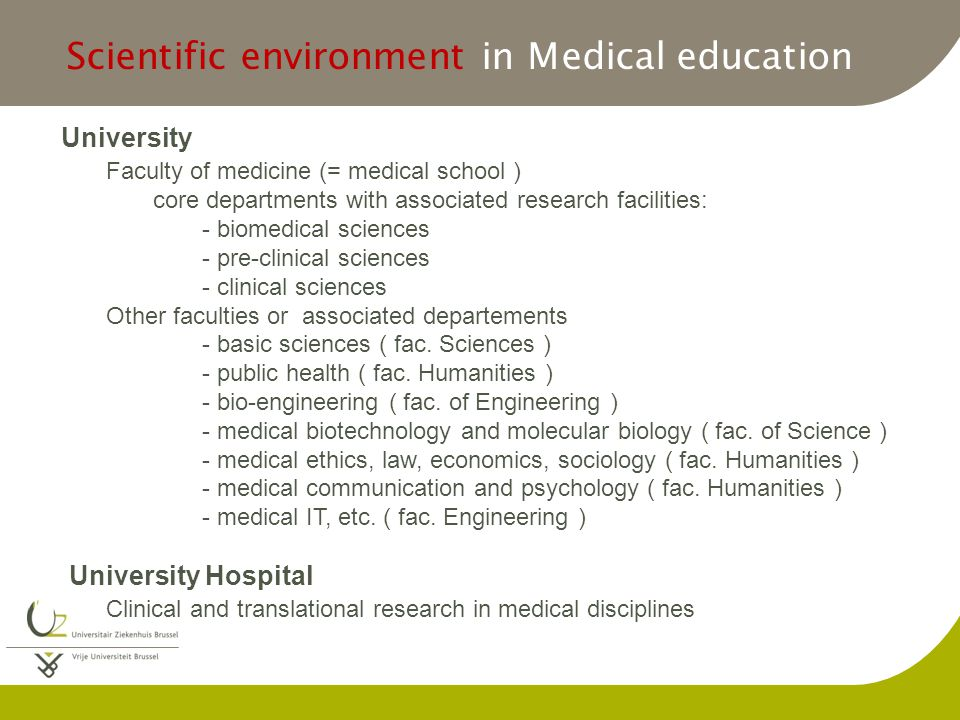 Scientific environment in Medical education University Faculty of medicine (= medical school ) core departments with associated research facilities: - biomedical sciences - pre-clinical sciences - clinical sciences Other faculties or associated departements - basic sciences ( fac.