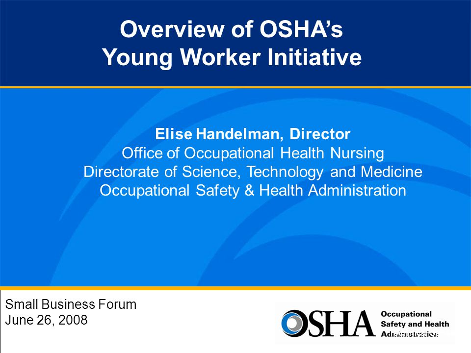 Small Business Forum June 26, 2008 Overview of OSHAs Young Worker Initiative Elise Handelman, Director Office of Occupational Health Nursing Directorate of Science, Technology and Medicine Occupational Safety & Health Administration Technical Session 7