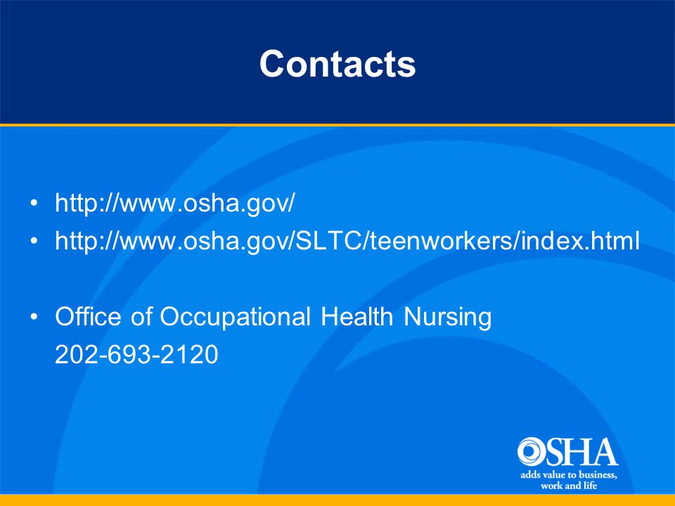 Contacts http://www.osha.gov/ http://www.osha.gov/SLTC/teenworkers/index.html Office of Occupational Health Nursing 202-693-2120
