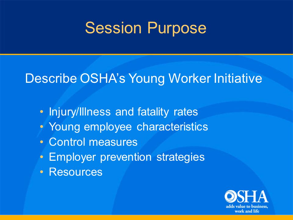 Session Purpose Describe OSHAs Young Worker Initiative Injury/Illness and fatality rates Young employee characteristics Control measures Employer prevention strategies Resources
