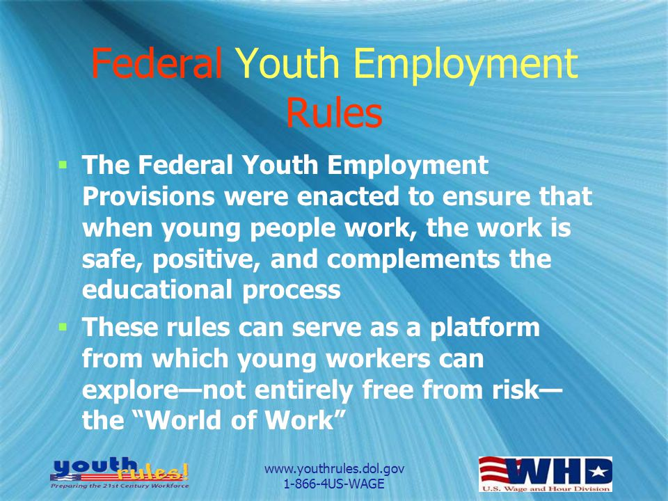 www.youthrules.dol.gov 1-866-4US-WAGE Federal Youth Employment Rules The Federal Youth Employment Provisions were enacted to ensure that when young people work, the work is safe, positive, and complements the educational process These rules can serve as a platform from which young workers can explorenot entirely free from risk the World of Work The Federal Youth Employment Provisions were enacted to ensure that when young people work, the work is safe, positive, and complements the educational process These rules can serve as a platform from which young workers can explorenot entirely free from risk the World of Work