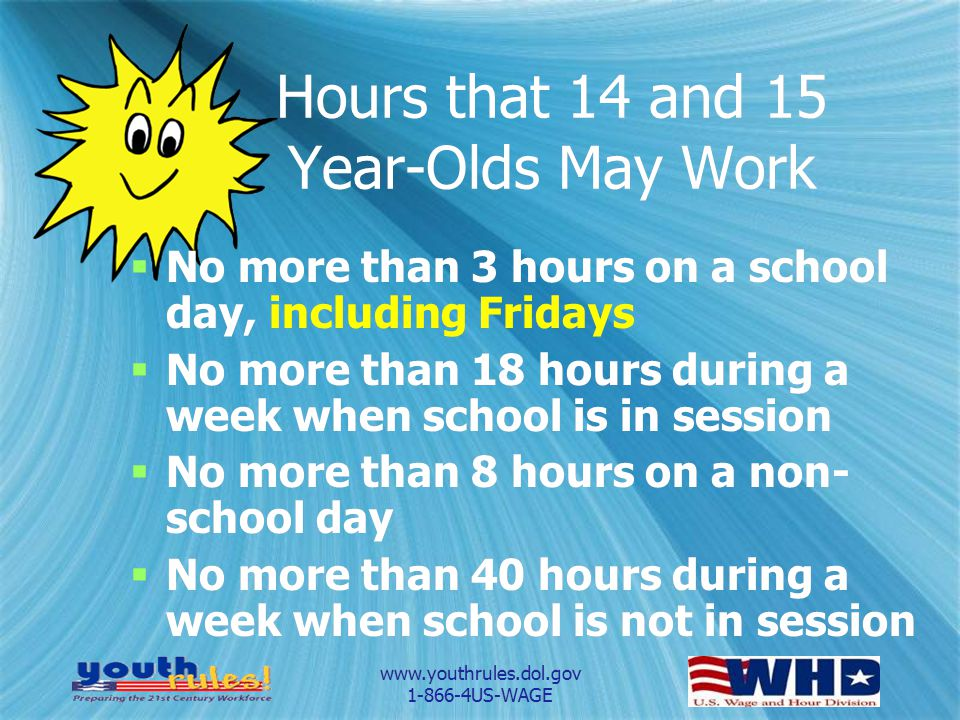 www.youthrules.dol.gov 1-866-4US-WAGE Hours that 14 and 15 Year-Olds May Work No more than 3 hours on a school day, including Fridays No more than 18 hours during a week when school is in session No more than 8 hours on a non- school day No more than 40 hours during a week when school is not in session No more than 3 hours on a school day, including Fridays No more than 18 hours during a week when school is in session No more than 8 hours on a non- school day No more than 40 hours during a week when school is not in session