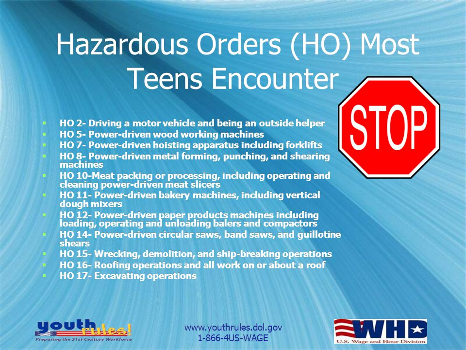 www.youthrules.dol.gov 1-866-4US-WAGE Hazardous Orders (HO) Most Teens Encounter HO 2- Driving a motor vehicle and being an outside helper HO 5- Power-driven wood working machines HO 7- Power-driven hoisting apparatus including forklifts HO 8- Power-driven metal forming, punching, and shearing machines HO 10-Meat packing or processing, including operating and cleaning power-driven meat slicers HO 11- Power-driven bakery machines, including vertical dough mixers HO 12- Power-driven paper products machines including loading, operating and unloading balers and compactors HO 14- Power-driven circular saws, band saws, and guillotine shears HO 15- Wrecking, demolition, and ship-breaking operations HO 16- Roofing operations and all work on or about a roof HO 17- Excavating operations HO 2- Driving a motor vehicle and being an outside helper HO 5- Power-driven wood working machines HO 7- Power-driven hoisting apparatus including forklifts HO 8- Power-driven metal forming, punching, and shearing machines HO 10-Meat packing or processing, including operating and cleaning power-driven meat slicers HO 11- Power-driven bakery machines, including vertical dough mixers HO 12- Power-driven paper products machines including loading, operating and unloading balers and compactors HO 14- Power-driven circular saws, band saws, and guillotine shears HO 15- Wrecking, demolition, and ship-breaking operations HO 16- Roofing operations and all work on or about a roof HO 17- Excavating operations