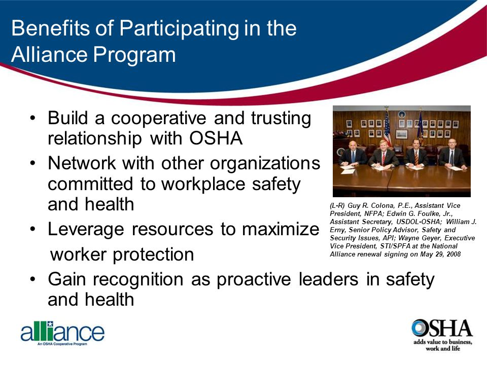 Benefits of Participating in the Alliance Program Build a cooperative and trusting relationship with OSHA Network with other organizations committed to workplace safety and health Leverage resources to maximize worker protection Gain recognition as proactive leaders in safety and health (L-R) Guy R.