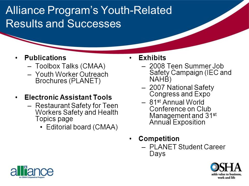 Alliance Programs Youth-Related Results and Successes Publications –Toolbox Talks (CMAA) –Youth Worker Outreach Brochures (PLANET) Electronic Assistant Tools –Restaurant Safety for Teen Workers Safety and Health Topics page Editorial board (CMAA) Exhibits –2008 Teen Summer Job Safety Campaign (IEC and NAHB) –2007 National Safety Congress and Expo –81 st Annual World Conference on Club Management and 31 st Annual Exposition Competition –PLANET Student Career Days