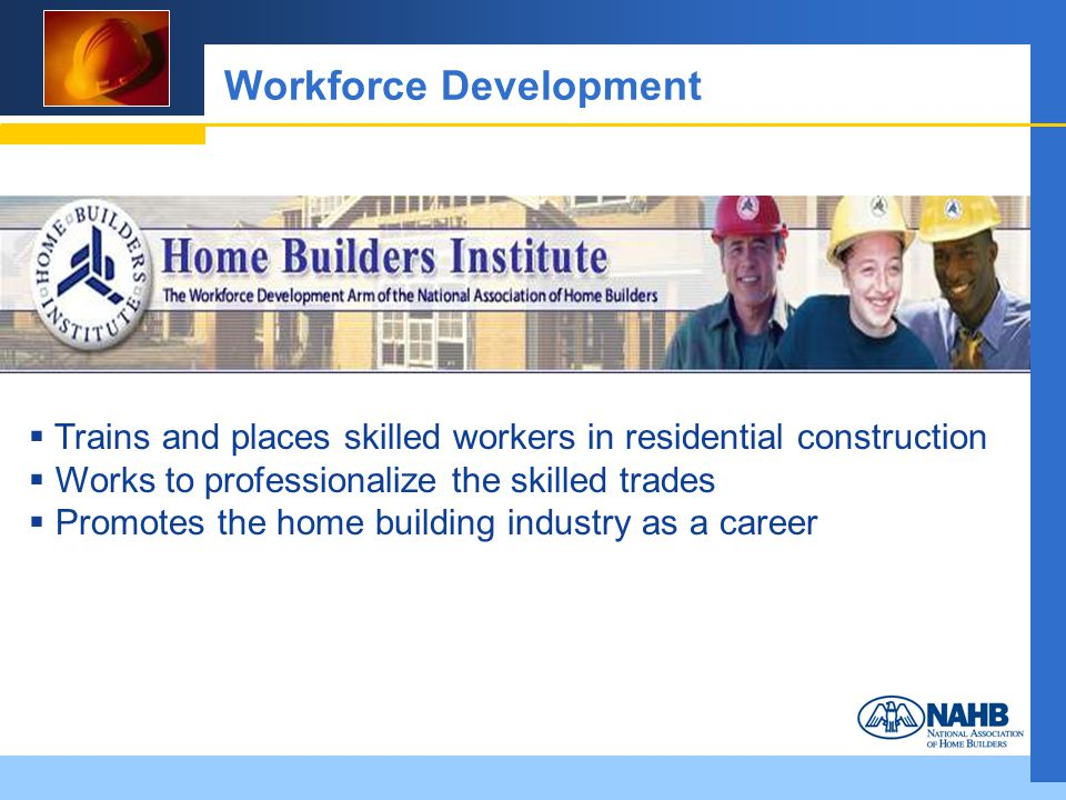 Workforce Development Trains and places skilled workers in residential construction Works to professionalize the skilled trades Promotes the home building industry as a career