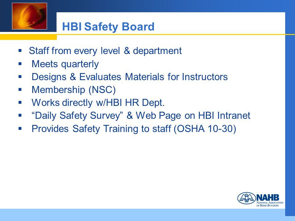 HBI Safety Board Staff from every level & department Meets quarterly Designs & Evaluates Materials for Instructors Membership (NSC) Works directly w/HBI HR Dept.