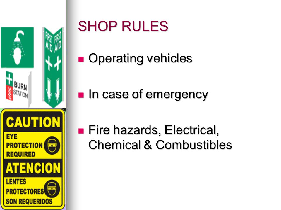 SHOP RULES Operating vehicles Operating vehicles In case of emergency In case of emergency Fire hazards, Electrical, Chemical & Combustibles Fire hazards, Electrical, Chemical & Combustibles