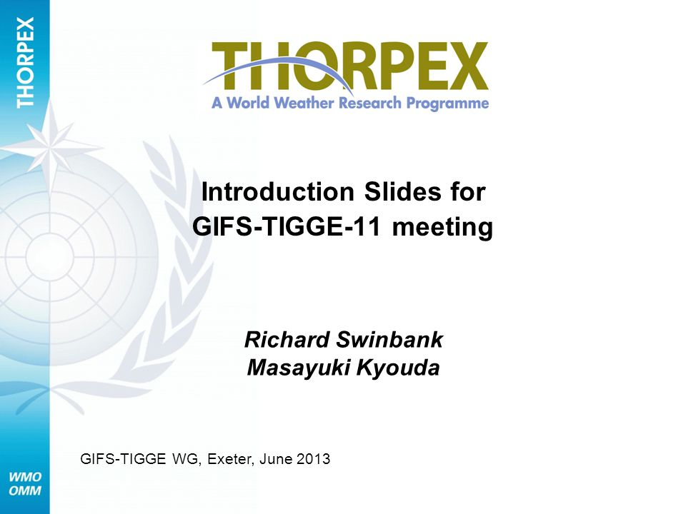 Introduction Slides for GIFS-TIGGE-11 meeting Richard Swinbank Masayuki Kyouda GIFS-TIGGE WG, Exeter, June 2013