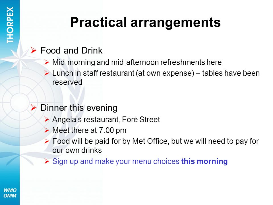 Practical arrangements Food and Drink Mid-morning and mid-afternoon refreshments here Lunch in staff restaurant (at own expense) – tables have been reserved Dinner this evening Angelas restaurant, Fore Street Meet there at 7.00 pm Food will be paid for by Met Office, but we will need to pay for our own drinks Sign up and make your menu choices this morning