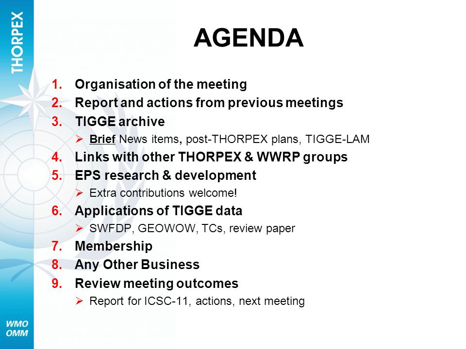 AGENDA 1.Organisation of the meeting 2.Report and actions from previous meetings 3.TIGGE archive Brief News items, post-THORPEX plans, TIGGE-LAM 4.Links with other THORPEX & WWRP groups 5.EPS research & development Extra contributions welcome.