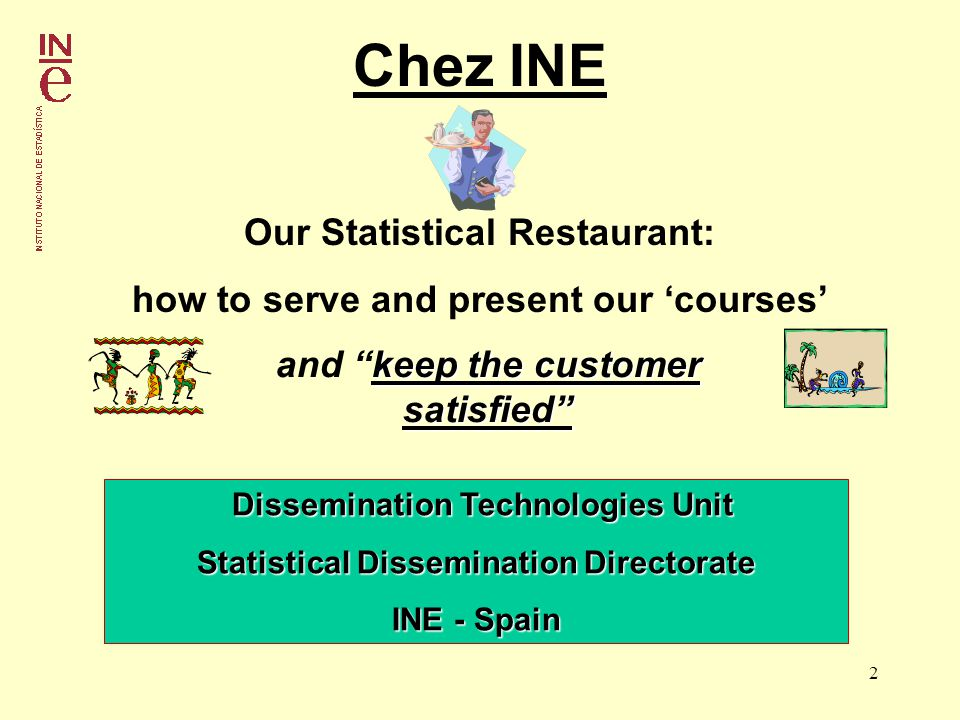 2 Chez INE Our Statistical Restaurant: how to serve and present our courses Dissemination Technologies Unit Dissemination Technologies Unit Statistical Dissemination Directorate INE - Spain keep the customer satisfied and keep the customer satisfied