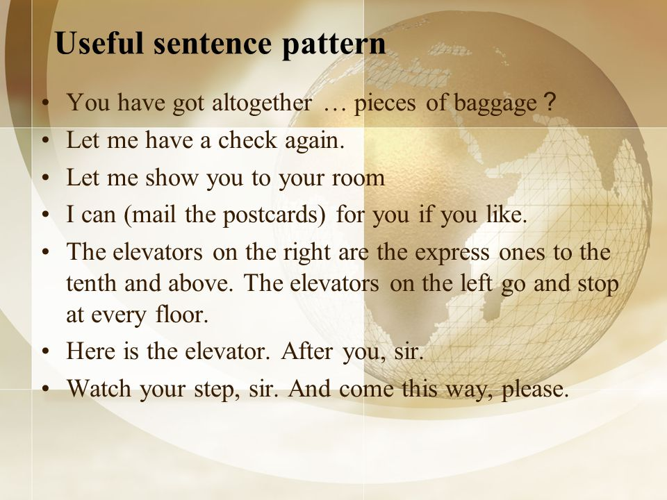Useful sentence pattern You have got altogether … pieces of baggage Let me have a check again. Let me show you to your room I can (mail the postcards)